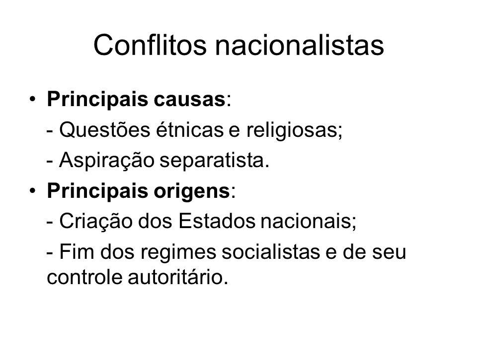 Conflitos nacionalistas Principais causas: - Questões étnicas e religiosas; - Aspiração separatista. Principais origens: - Criação dos Estados naciona