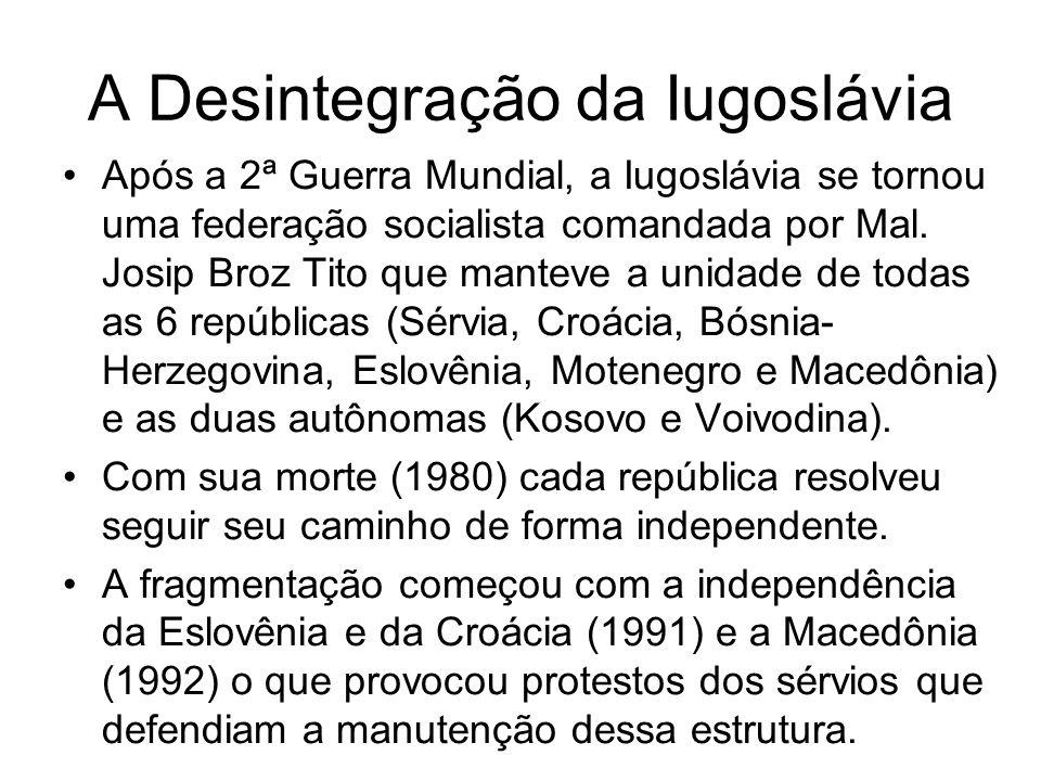 A Desintegração da Iugoslávia Após a 2ª Guerra Mundial, a Iugoslávia se tornou uma federação socialista comandada por Mal. Josip Broz Tito que manteve