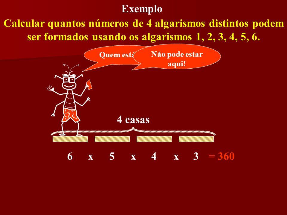 Exemplo Calcular quantos números de 4 algarismos distintos podem ser formados usando os algarismos 1, 2, 3, 4, 5, 6. 6543xxx= 360 4 casas Quem está aq