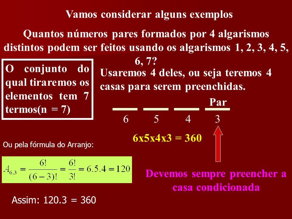 Vamos considerar alguns exemplos Quantos números pares formados por 4 algarismos distintos podem ser feitos usando os algarismos 1, 2, 3, 4, 5, 6, 7?