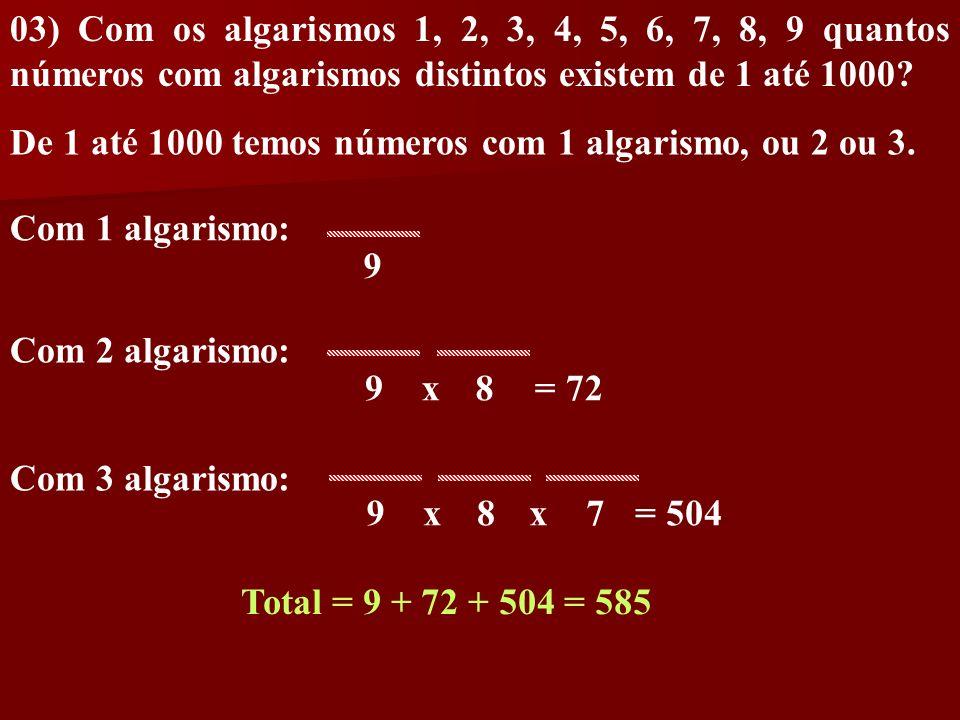 03) Com os algarismos 1, 2, 3, 4, 5, 6, 7, 8, 9 quantos números com algarismos distintos existem de 1 até 1000? De 1 até 1000 temos números com 1 alga