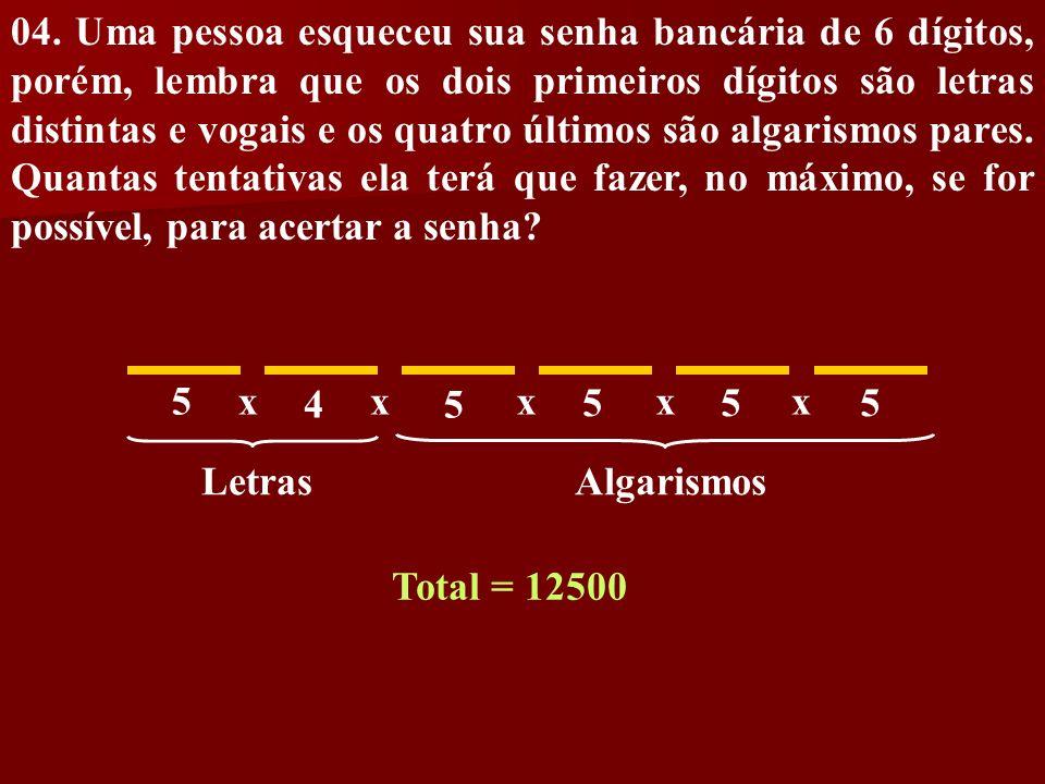 04. Uma pessoa esqueceu sua senha bancária de 6 dígitos, porém, lembra que os dois primeiros dígitos são letras distintas e vogais e os quatro últimos