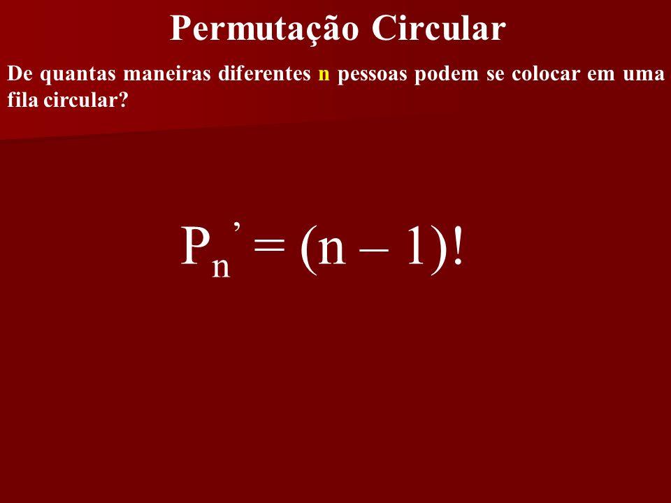 Permutação Circular De quantas maneiras diferentes n pessoas podem se colocar em uma fila circular? P n = (n – 1)!