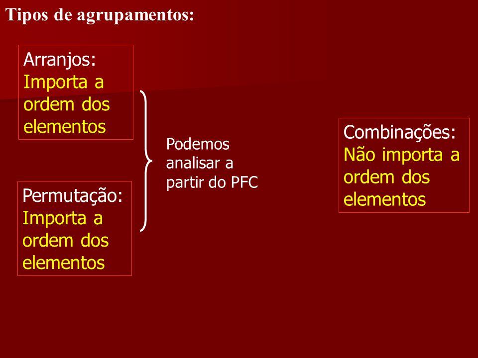 Tipos de agrupamentos: Arranjos: Importa a ordem dos elementos Permutação: Importa a ordem dos elementos Combinações: Não importa a ordem dos elemento