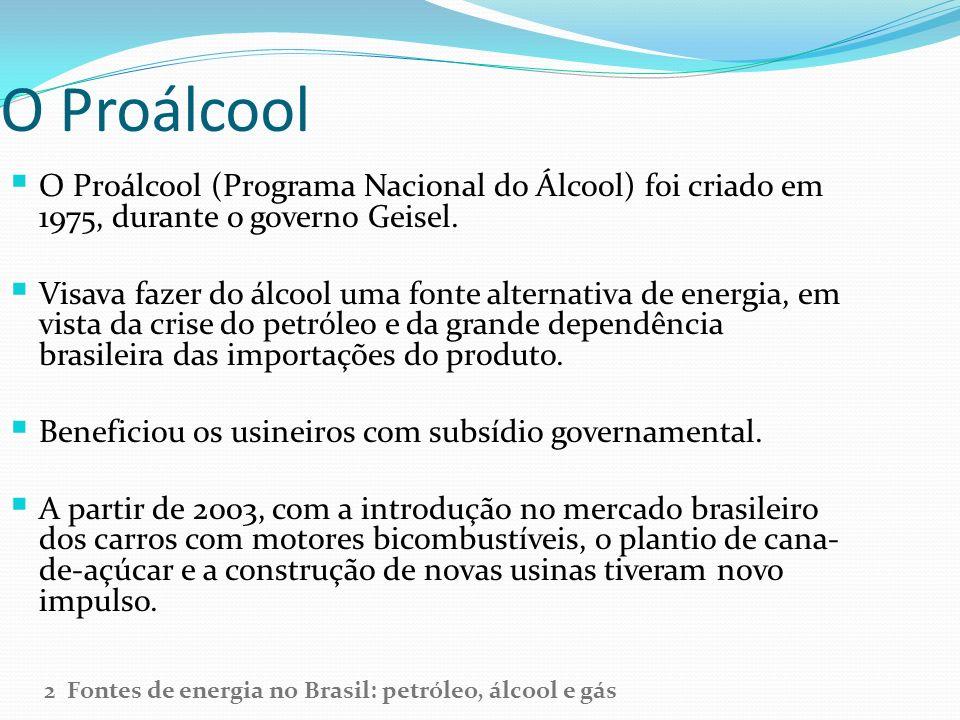 O Proálcool O Proálcool (Programa Nacional do Álcool) foi criado em 1975, durante o governo Geisel. Visava fazer do álcool uma fonte alternativa de en