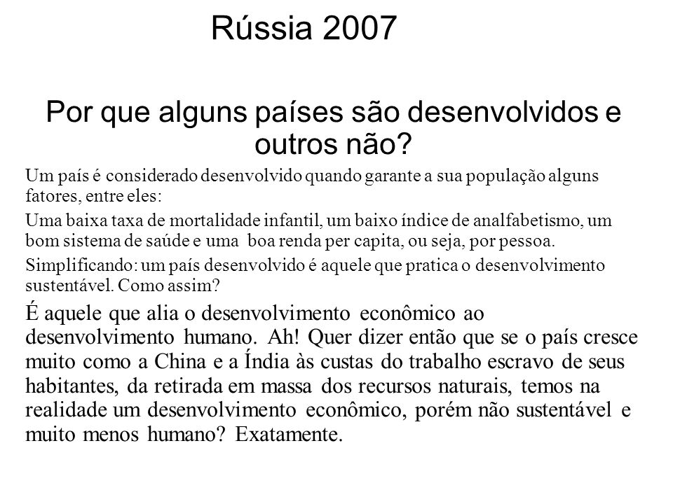 Rússia 2007 Por que alguns países são desenvolvidos e outros não? Um país é considerado desenvolvido quando garante a sua população alguns fatores, en