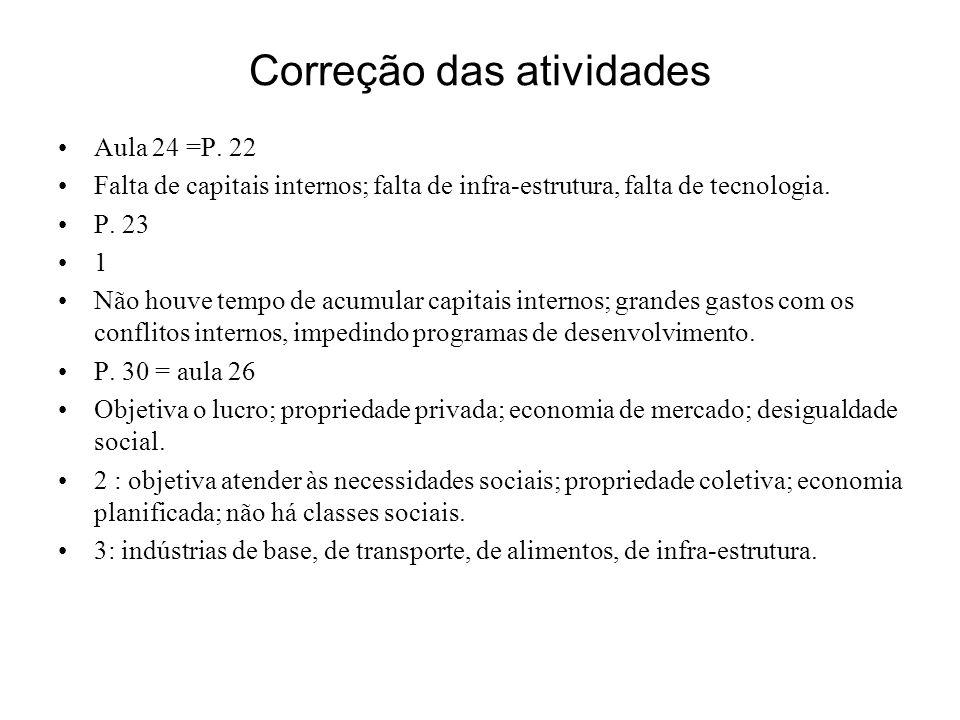 Correção das atividades Aula 24 =P. 22 Falta de capitais internos; falta de infra-estrutura, falta de tecnologia. P. 23 1 Não houve tempo de acumular