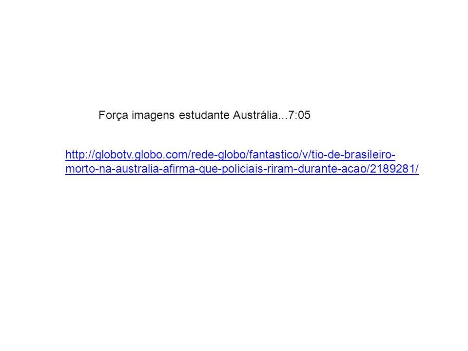 http://globotv.globo.com/rede-globo/fantastico/v/tio-de-brasileiro- morto-na-australia-afirma-que-policiais-riram-durante-acao/2189281/ Força imagens