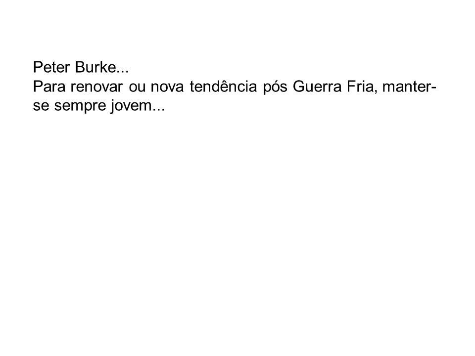 Peter Burke... Para renovar ou nova tendência pós Guerra Fria, manter- se sempre jovem...