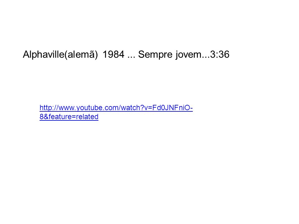 http://www.youtube.com/watch?v=Fd0JNFniO- 8&feature=related Alphaville(alemã) 1984... Sempre jovem...3:36
