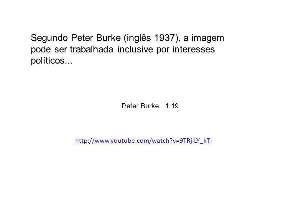 Peter Burke...1:19 http://www.youtube.com/watch?v=9TRjiLY_kTI Segundo Peter Burke (inglês 1937), a imagem pode ser trabalhada inclusive por interesses