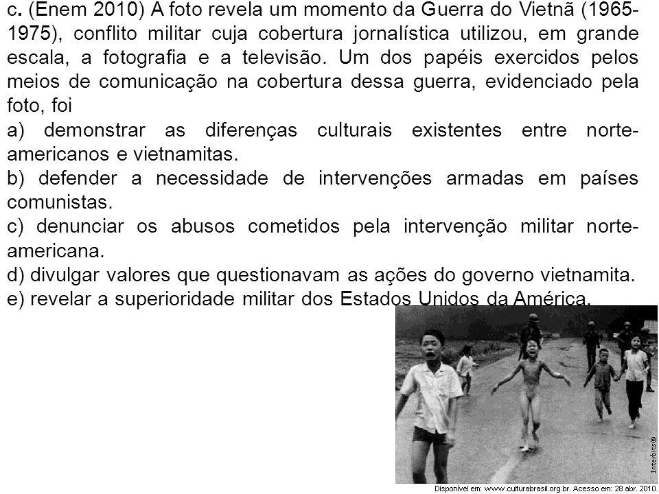 c. (Enem 2010) A foto revela um momento da Guerra do Vietnã (1965- 1975), conflito militar cuja cobertura jornalística utilizou, em grande escala, a f