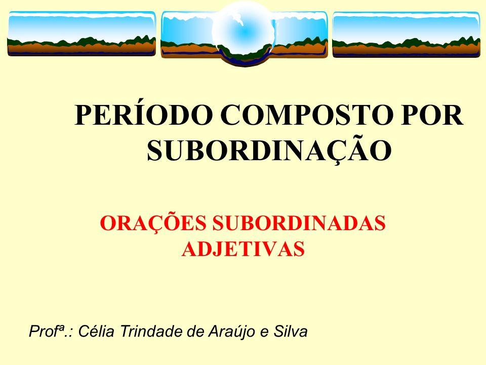 PERÍODO COMPOSTO POR SUBORDINAÇÃO ORAÇÕES SUBORDINADAS ADJETIVAS Profª.: Célia Trindade de Araújo e Silva