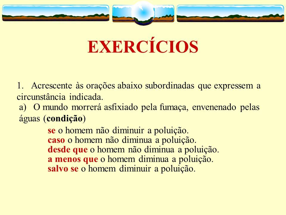 8. Proporcionais – indicam a proporção em relação ao fato expresso na oração principal. Ex.: À medida que se aproximava a hora do exame, a tensão aume