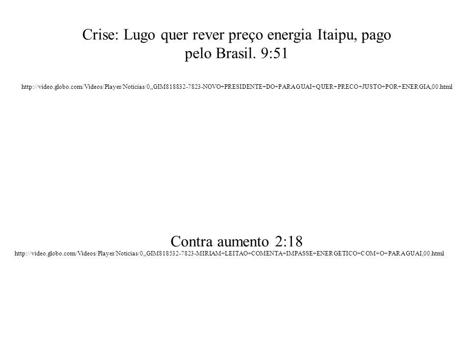 http://video.globo.com/Videos/Player/Noticias/0,,GIM818532-7823-MIRIAM+LEITAO+COMENTA+IMPASSE+ENERGETICO+COM+O+PARAGUAI,00.html Crise: Lugo quer rever