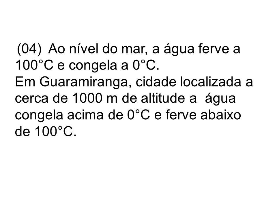(04) Ao nível do mar, a água ferve a 100°C e congela a 0°C. Em Guaramiranga, cidade localizada a cerca de 1000 m de altitude a água congela acima de 0