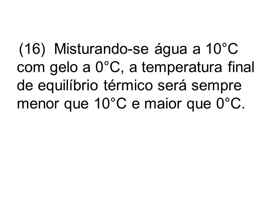 (16) Misturando-se água a 10°C com gelo a 0°C, a temperatura final de equilíbrio térmico será sempre menor que 10°C e maior que 0°C.