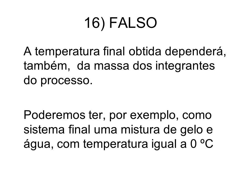 16) FALSO A temperatura final obtida dependerá, também, da massa dos integrantes do processo. Poderemos ter, por exemplo, como sistema final uma mistu