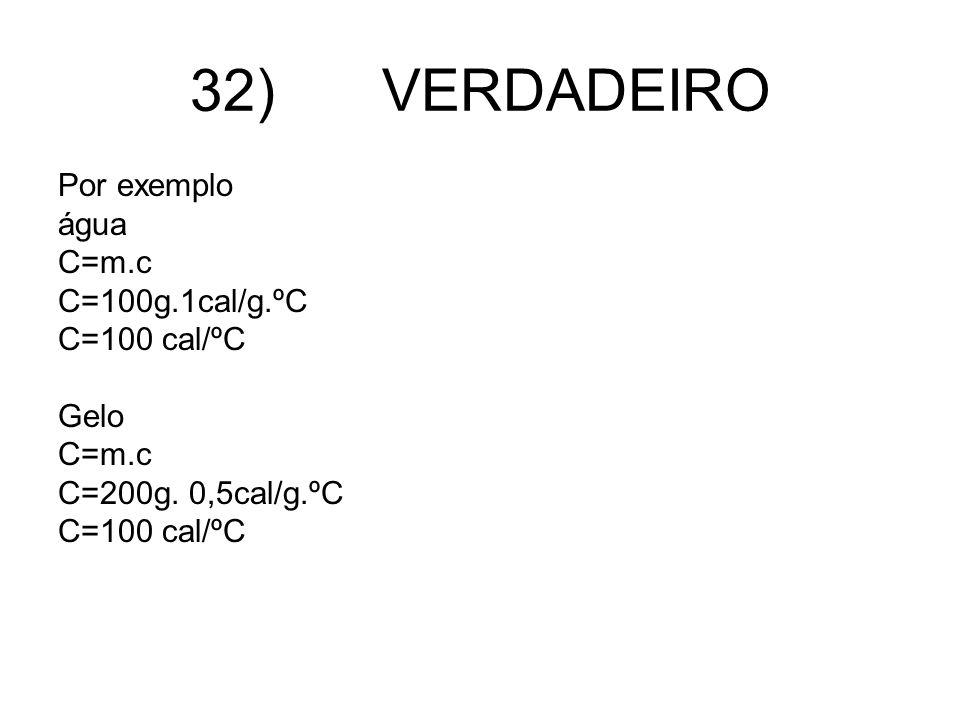 32) VERDADEIRO Por exemplo água C=m.c C=100g.1cal/g.ºC C=100 cal/ºC Gelo C=m.c C=200g. 0,5cal/g.ºC C=100 cal/ºC