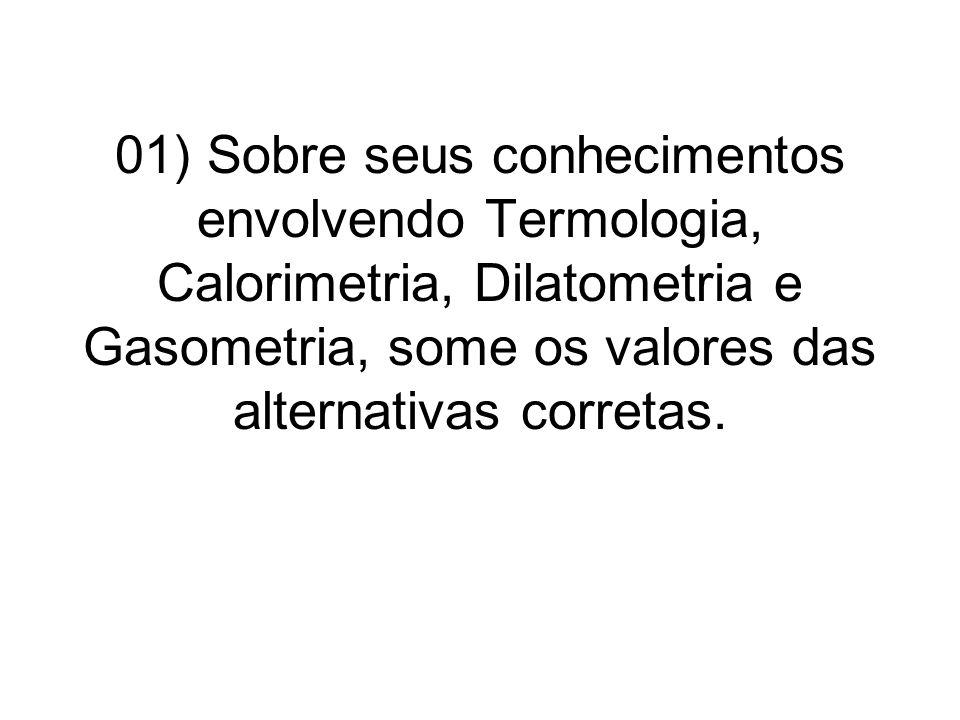 01) Sobre seus conhecimentos envolvendo Termologia, Calorimetria, Dilatometria e Gasometria, some os valores das alternativas corretas.