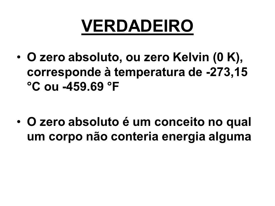 VERDADEIRO O zero absoluto, ou zero Kelvin (0 K), corresponde à temperatura de -273,15 °C ou -459.69 °F O zero absoluto é um conceito no qual um corpo