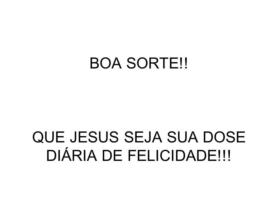 BOA SORTE!! QUE JESUS SEJA SUA DOSE DIÁRIA DE FELICIDADE!!!