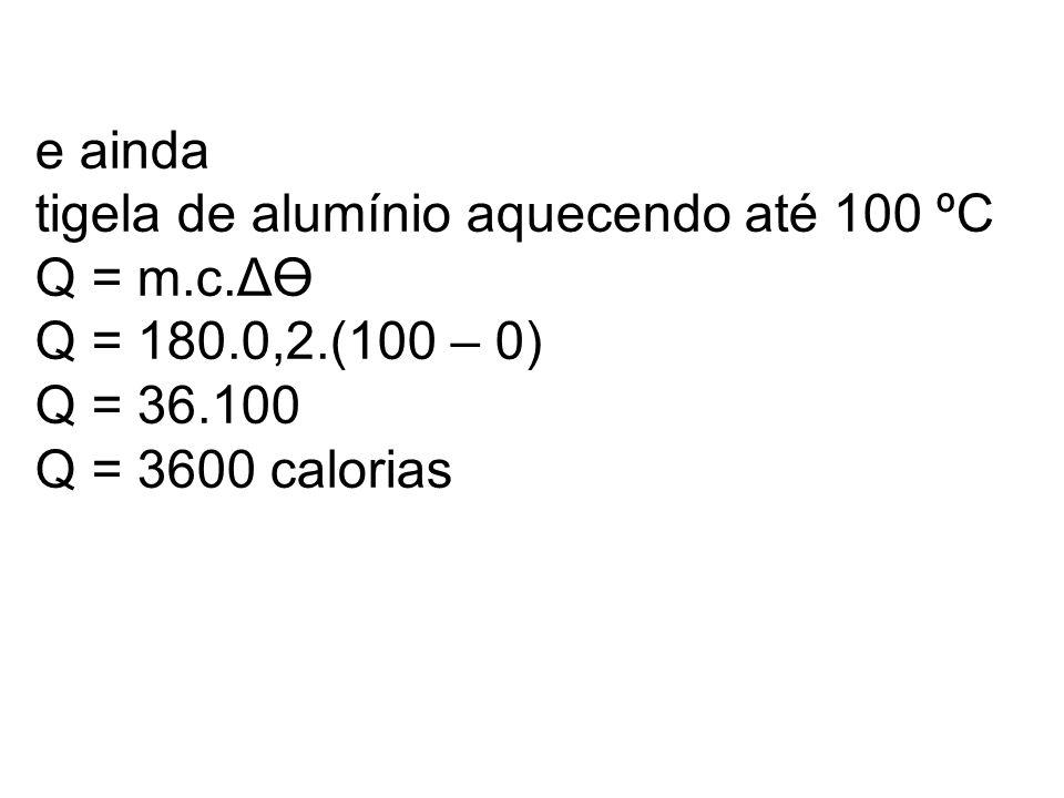 e ainda tigela de alumínio aquecendo até 100 ºC Q = m.c.ΔӨ Q = 180.0,2.(100 – 0) Q = 36.100 Q = 3600 calorias