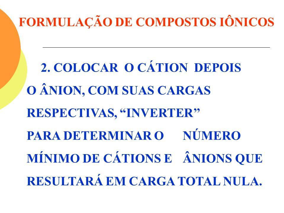 FORMULAÇÃO DE COMPOSTOS IÔNICOS 2. COLOCAR O CÁTION DEPOIS O ÂNION, COM SUAS CARGAS RESPECTIVAS, INVERTER PARA DETERMINAR O NÚMERO MÍNIMO DE CÁTIONS E