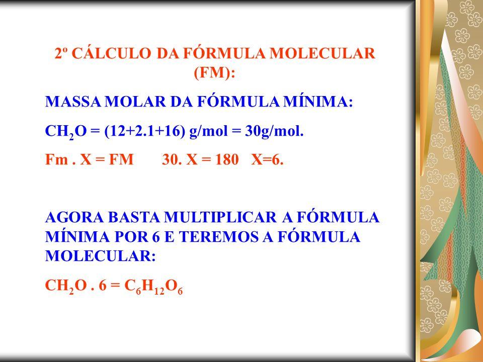 2º CÁLCULO DA FÓRMULA MOLECULAR (FM): MASSA MOLAR DA FÓRMULA MÍNIMA: CH 2 O = (12+2.1+16) g/mol = 30g/mol.
