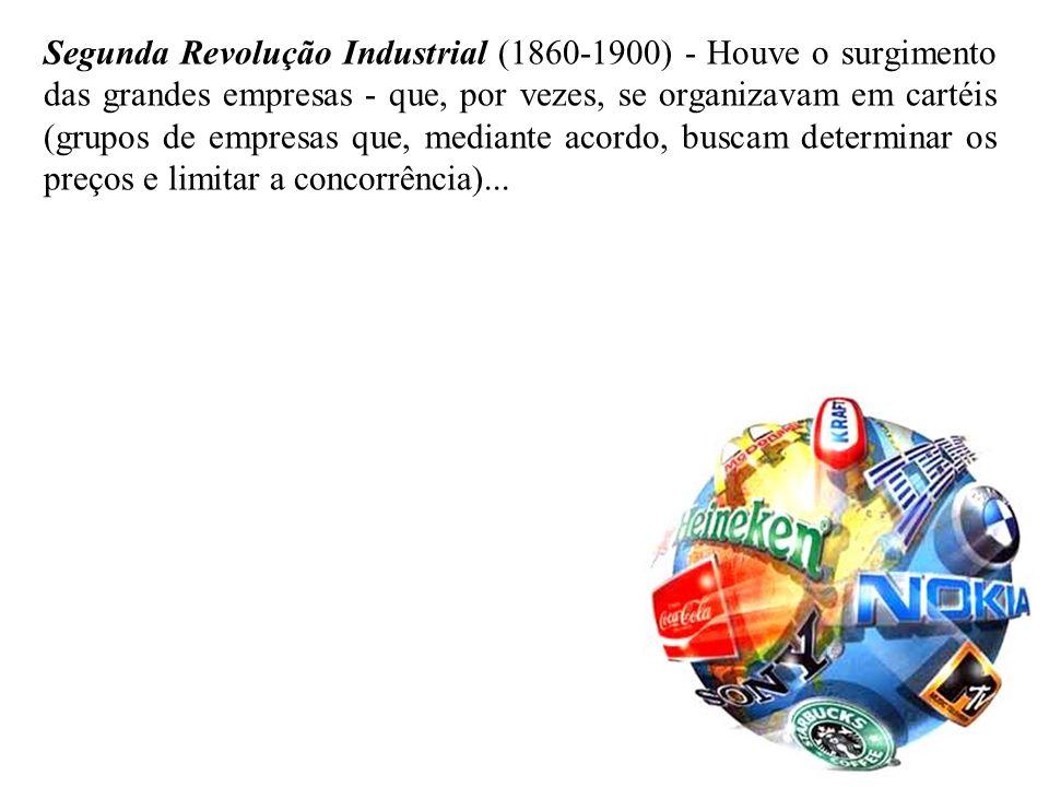 Segunda Revolução Industrial (1860-1900) - Houve o surgimento das grandes empresas - que, por vezes, se organizavam em cartéis (grupos de empresas que