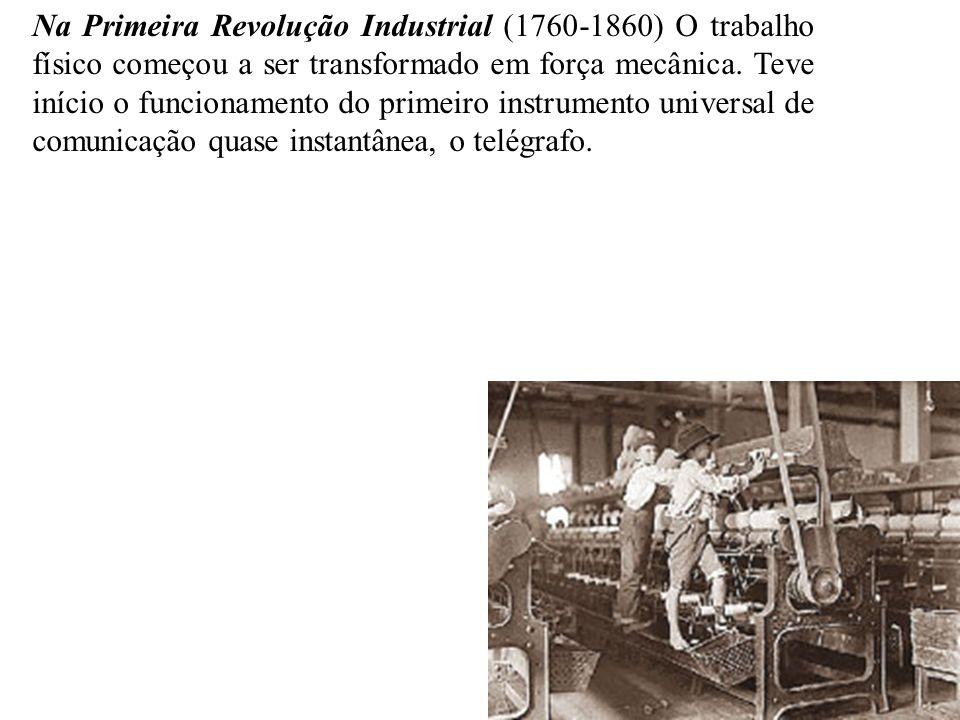 Na Primeira Revolução Industrial (1760-1860) O trabalho físico começou a ser transformado em força mecânica. Teve início o funcionamento do primeiro i