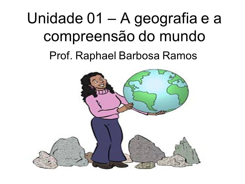 Unidade 01 – A geografia e a compreensão do mundo Prof. Raphael Barbosa Ramos