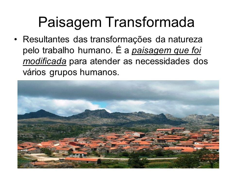 Paisagem Transformada Resultantes das transformações da natureza pelo trabalho humano. É a paisagem que foi modificada para atender as necessidades do