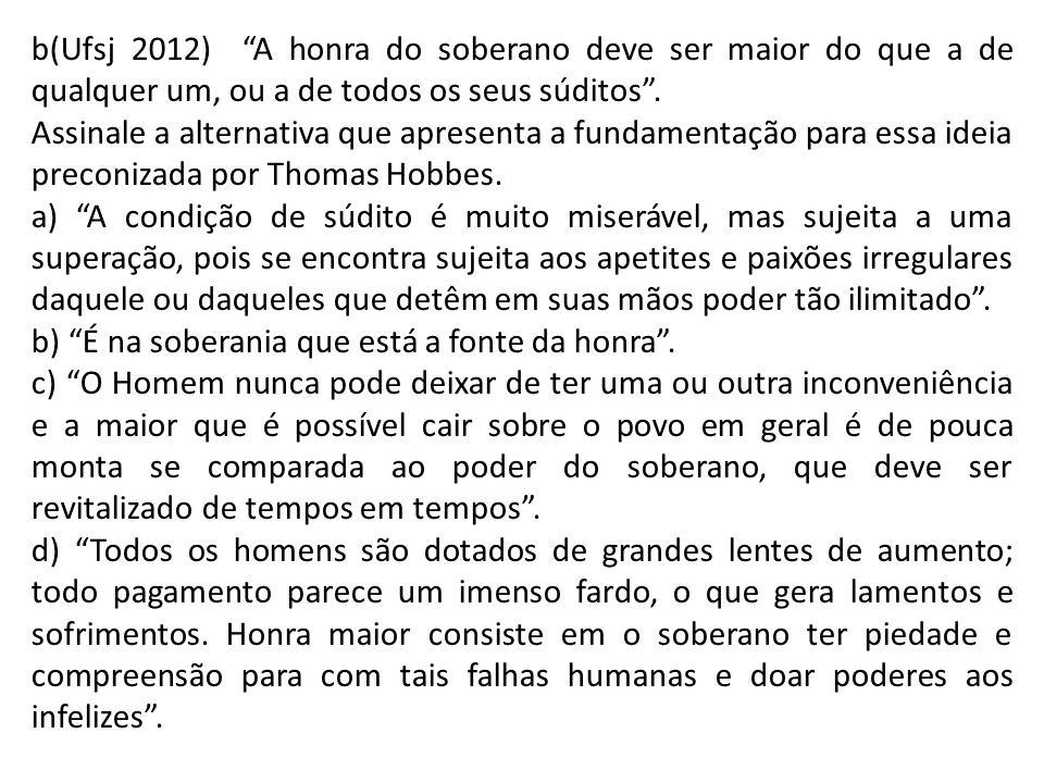 b(Ufsj 2012) A honra do soberano deve ser maior do que a de qualquer um, ou a de todos os seus súditos. Assinale a alternativa que apresenta a fundame