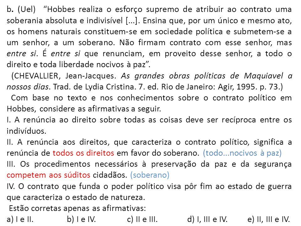 b. (Uel) Hobbes realiza o esforço supremo de atribuir ao contrato uma soberania absoluta e indivisível [...]. Ensina que, por um único e mesmo ato, os