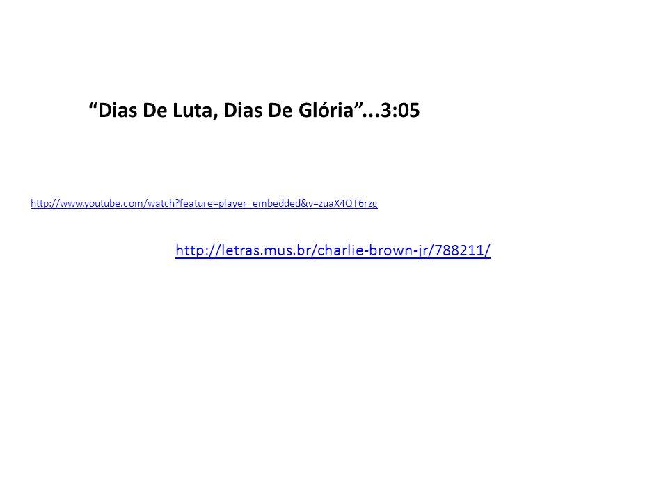 Dias De Luta, Dias De Glória...3:05 http://www.youtube.com/watch?feature=player_embedded&v=zuaX4QT6rzg http://letras.mus.br/charlie-brown-jr/788211/