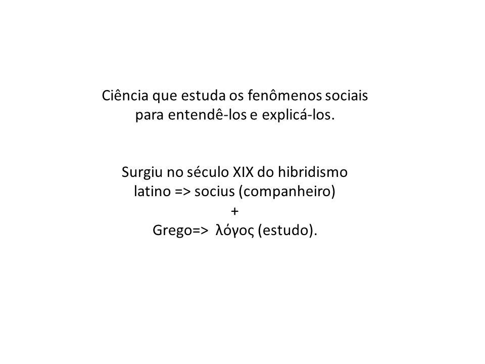 Ciência que estuda os fenômenos sociais para entendê-los e explicá-los. Surgiu no século XIX do hibridismo latino => socius (companheiro) + Grego=> λό