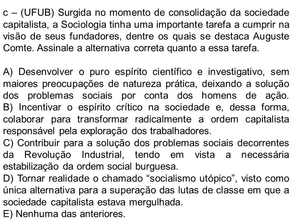 c – (UFUB) Surgida no momento de consolidação da sociedade capitalista, a Sociologia tinha uma importante tarefa a cumprir na visão de seus fundadores