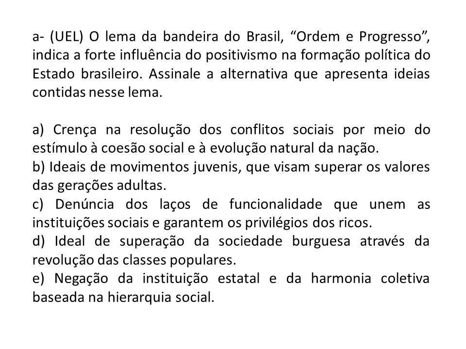 a- (UEL) O lema da bandeira do Brasil, Ordem e Progresso, indica a forte influência do positivismo na formação política do Estado brasileiro. Assinale