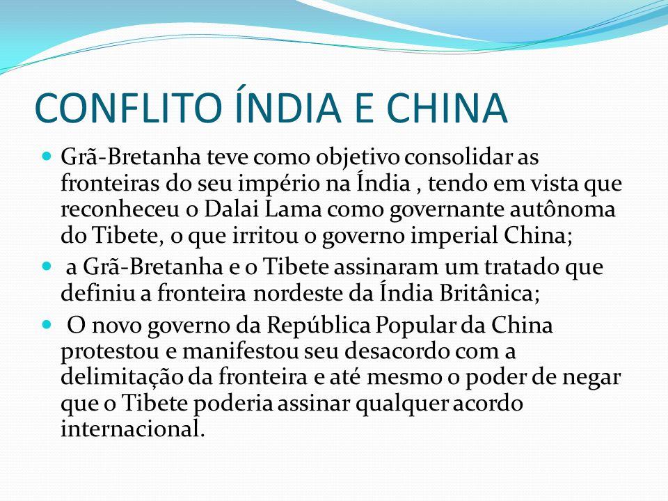 CONFLITO ÍNDIA E CHINA Grã-Bretanha teve como objetivo consolidar as fronteiras do seu império na Índia, tendo em vista que reconheceu o Dalai Lama co