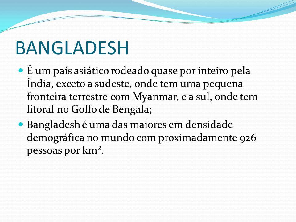 BANGLADESH É um país asiático rodeado quase por inteiro pela Índia, exceto a sudeste, onde tem uma pequena fronteira terrestre com Myanmar, e a sul, o