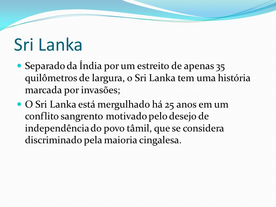 Sri Lanka Separado da Índia por um estreito de apenas 35 quilômetros de largura, o Sri Lanka tem uma história marcada por invasões; O Sri Lanka está m