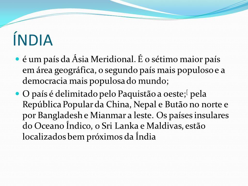 DEMOGRAFIA A Índia é o segundo país mais populoso do mundo, estimada em 1,100 bilhões de habitantes (2006); As principais aglomerações urbanas do país são Bangalore, Madrasta, Délhi, Hiderabade, Calcutá e Bombaim; Há 933 mulheres para cada 1 000 homens.