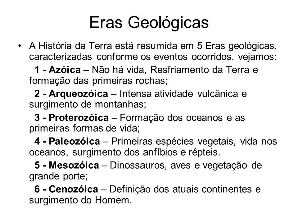Eras Geológicas A História da Terra está resumida em 5 Eras geológicas, caracterizadas conforme os eventos ocorridos, vejamos: 1 - Azóica – Não há vida, Resfriamento da Terra e formação das primeiras rochas; 2 - Arqueozóica – Intensa atividade vulcânica e surgimento de montanhas; 3 - Proterozóica – Formação dos oceanos e as primeiras formas de vida; 4 - Paleozóica – Primeiras espécies vegetais, vida nos oceanos, surgimento dos anfíbios e répteis.