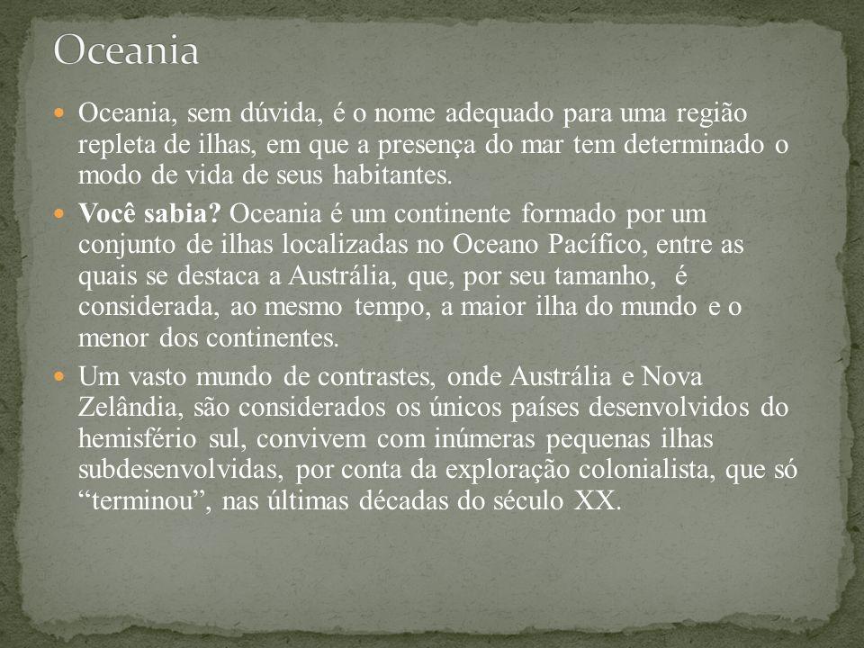 Oceania, sem dúvida, é o nome adequado para uma região repleta de ilhas, em que a presença do mar tem determinado o modo de vida de seus habitantes. V