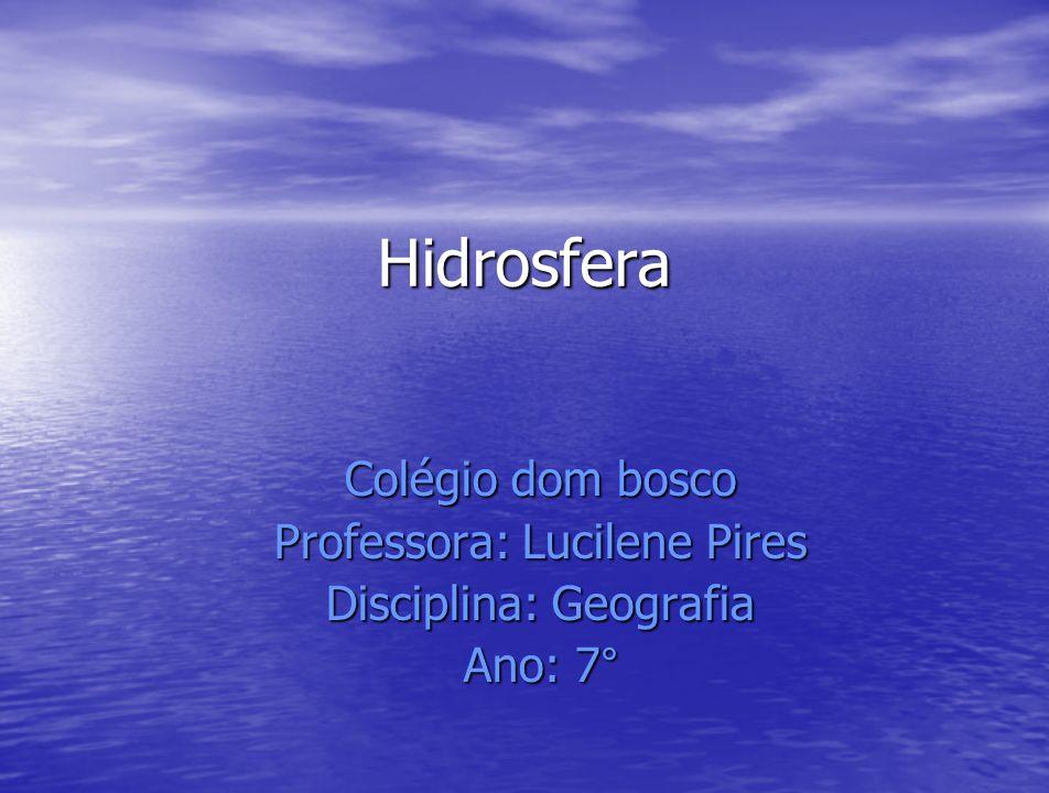 Hidrosfera Colégio dom bosco Professora: Lucilene Pires Disciplina: Geografia Ano: 7°