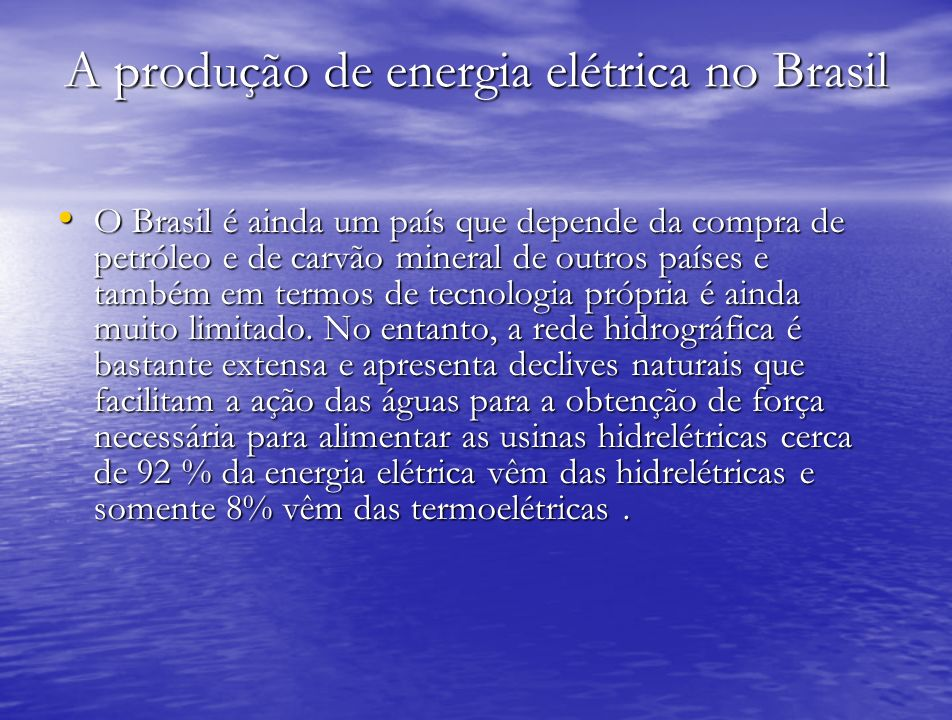 A produção de energia elétrica no Brasil O Brasil é ainda um país que depende da compra de petróleo e de carvão mineral de outros países e também em t
