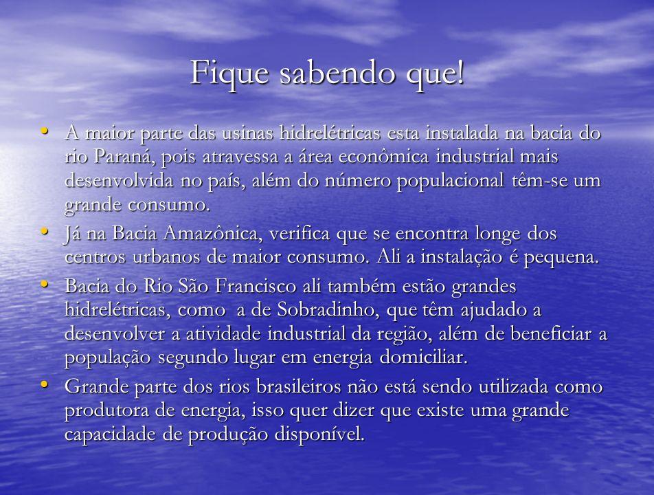 Fique sabendo que! A maior parte das usinas hidrelétricas esta instalada na bacia do rio Paraná, pois atravessa a área econômica industrial mais desen