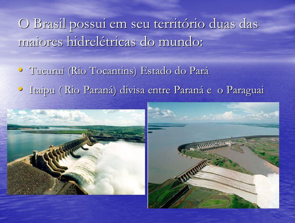 O Brasil possui em seu território duas das maiores hidrelétricas do mundo: Tucuruí (Rio Tocantins) Estado do Pará Tucuruí (Rio Tocantins) Estado do Pa