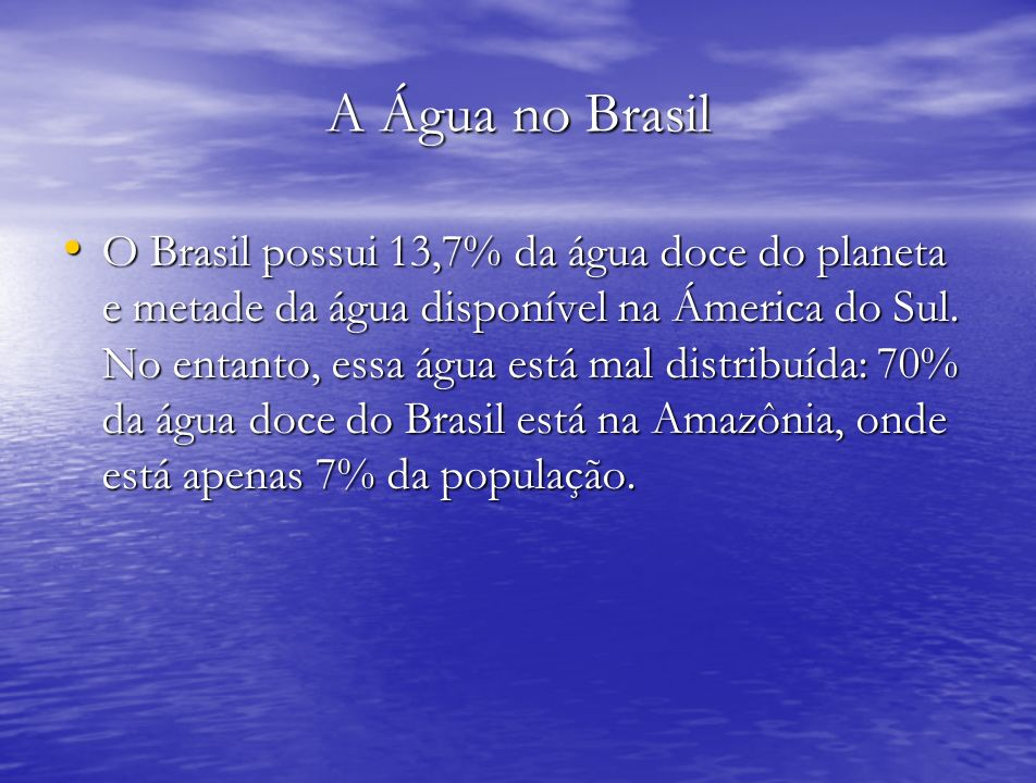 A Água no Brasil O Brasil possui 13,7% da água doce do planeta e metade da água disponível na Ámerica do Sul. No entanto, essa água está mal distribuí